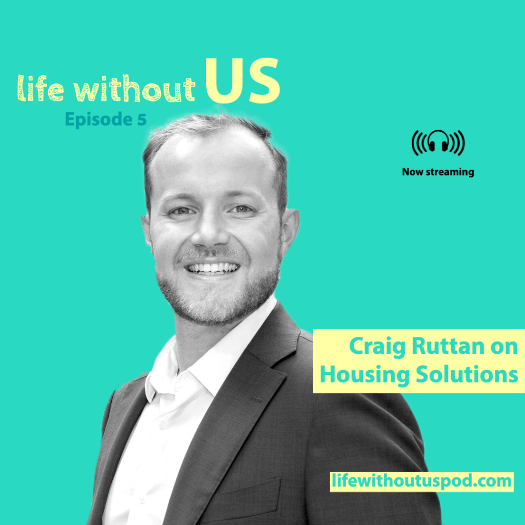 Public policy leader Craig Ruttan wears a suit jacket and sports a big smile on the turquoise episode artwork for Life Without Us podcast episode five along side the episode title Craig Ruttan on Housing Solutions.