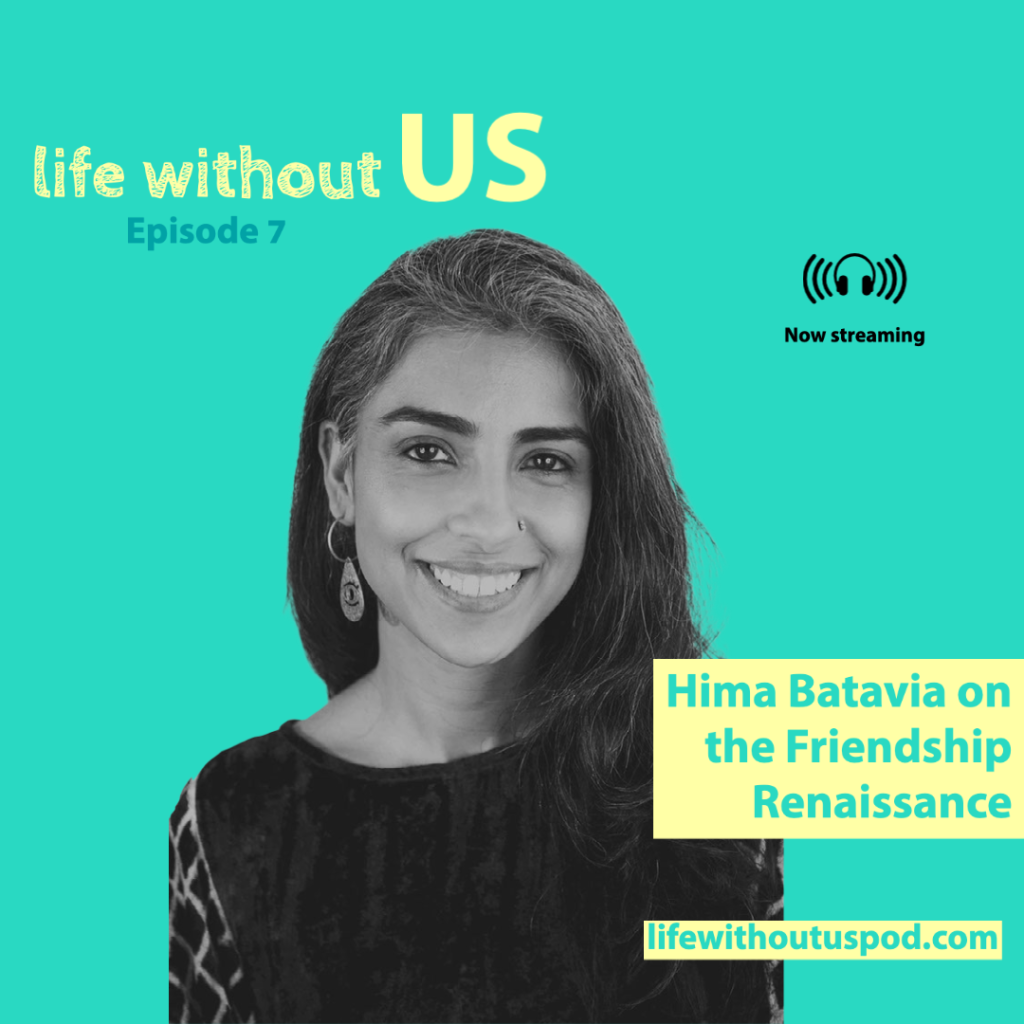 A black and white photo of writer, artist, and cultural designer Hima Batavia is centred on the turquoise episode artwork for Life Without Us podcast episode seven. In the bottom right corner the episode title Hima Batavia on the Friendship Renaissance is written in turquoise writing within a soft yellow rectangle.