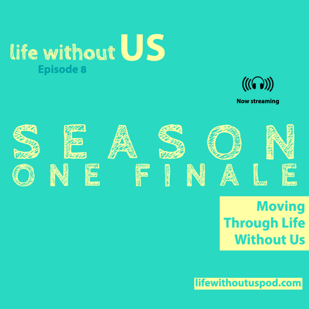 In pale yellow font the words Season One Finale dominate the centre of the turquoise episode artwork for episode eight of the Life Without Us podcast. In the bottom right corner the episode title Moving Through Life Without Us is written in turquoise writing within a pale yellow rectangle.